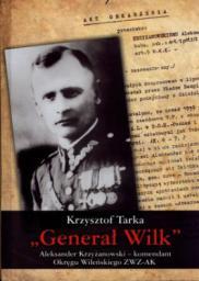 Generał Wilk. Aleksander Krzyżanowski - komendant Okręgu Wileńskiego ZWZ-AK