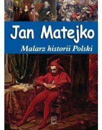 Jan Matejko. Malarz historii Polski