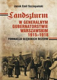Landszturm w Generalnym Gubernatorstwie Warszawskim 1915-1918. Formacja głębokich rezerw