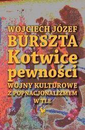 Burszta Wojciech Józef - Kotwice pewności. Wojny kulturowe z popnacjonalizmem w tle, oprawa twarda z obwolutą