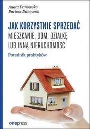Jak korzystnie sprzedać mieszkanie, dom, działkę lub inną nieruchomość. Poradnik praktyków